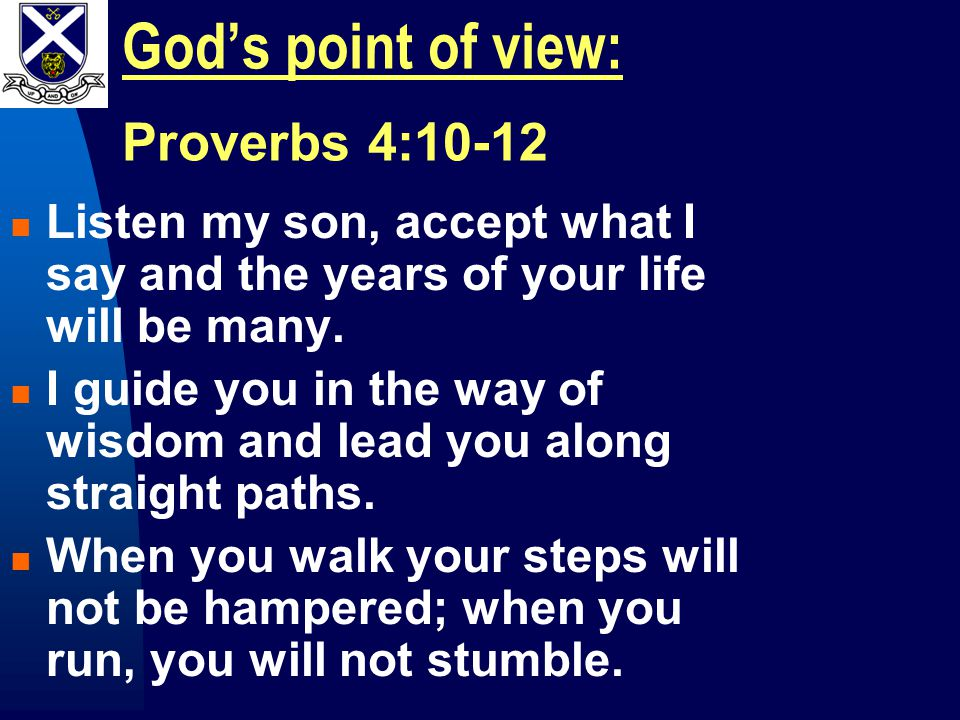 God's point of view: Proverbs 4:10-12 Listen my son, accept what I say and the years of your life will be many.