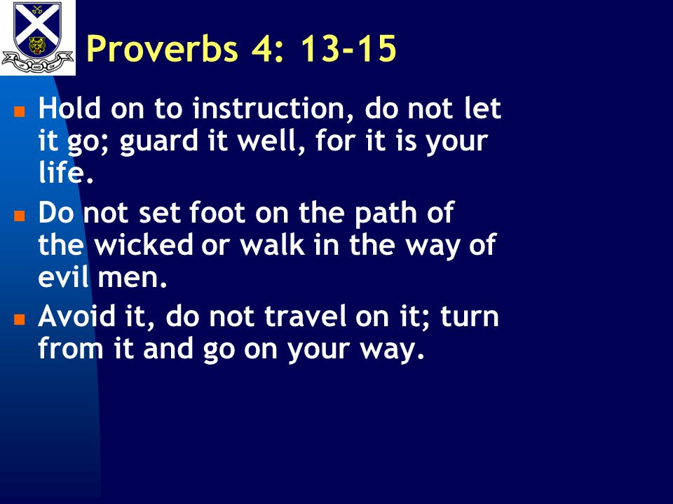 Proverbs 4: 13-15 Hold on to instruction, do not let it go; guard it well, for it is your life.
