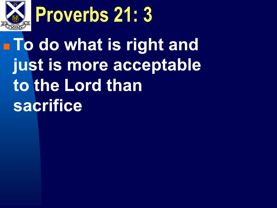 Proverbs 21: 3 To do what is right and just is more acceptable to the Lord than sacrifice