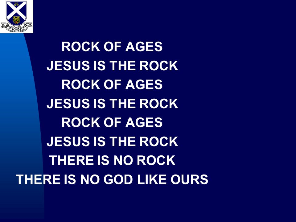 ROCK OF AGES JESUS IS THE ROCK ROCK OF AGES JESUS IS THE ROCK ROCK OF AGES JESUS IS THE ROCK THERE IS NO ROCK THERE IS NO GOD LIKE OURS
