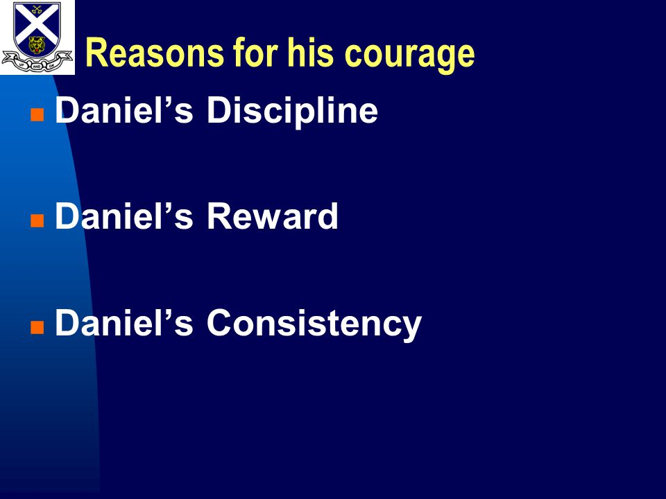 Reasons for his courage Daniel's Discipline Daniel's Reward Daniel's Consistency