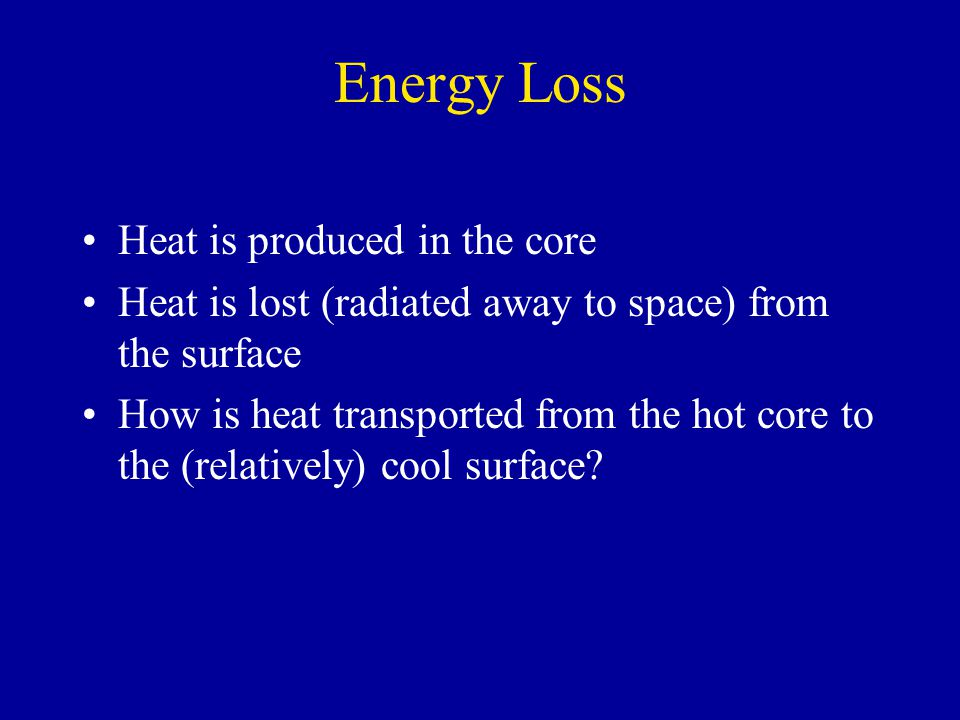 Energy Loss Heat is produced in the core Heat is lost (radiated away to space) from the surface How is heat transported from the hot core to the (relatively) cool surface