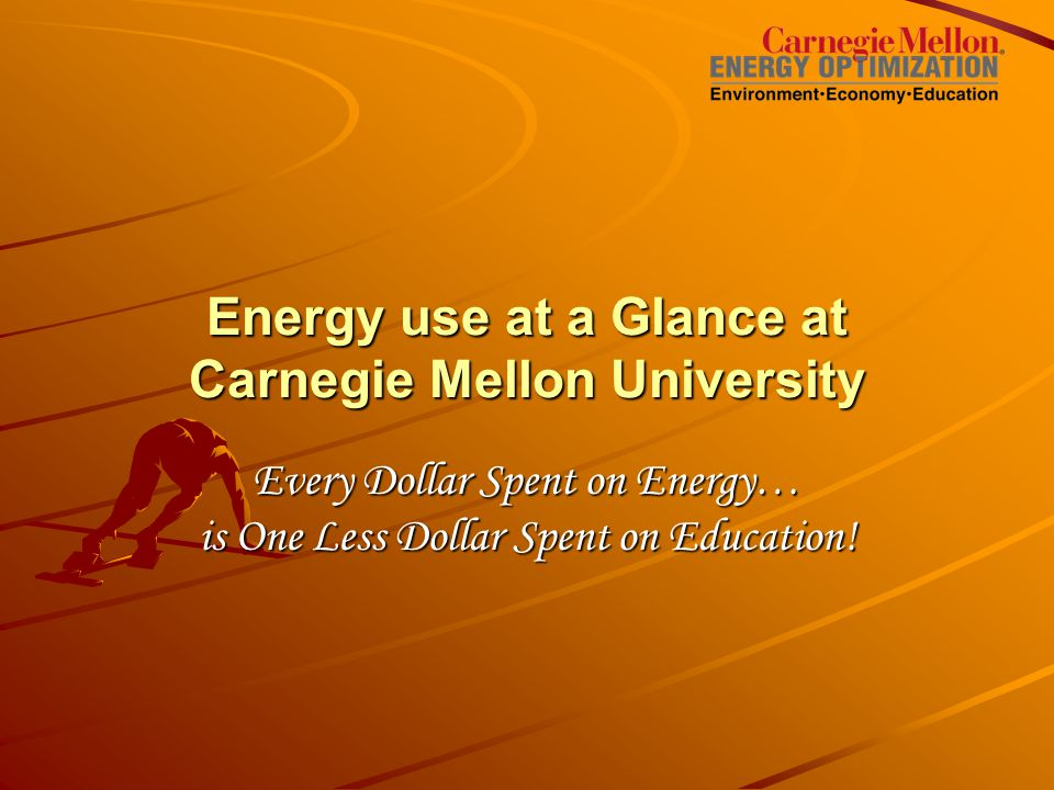 Energy use at a Glance at Carnegie Mellon University Every Dollar Spent on Energy… is One Less Dollar Spent on Education!