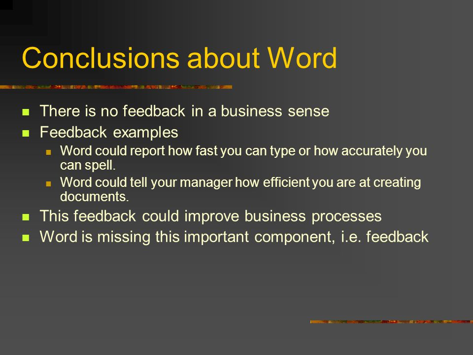 Conclusions about Word There is no feedback in a business sense Feedback examples Word could report how fast you can type or how accurately you can spell.