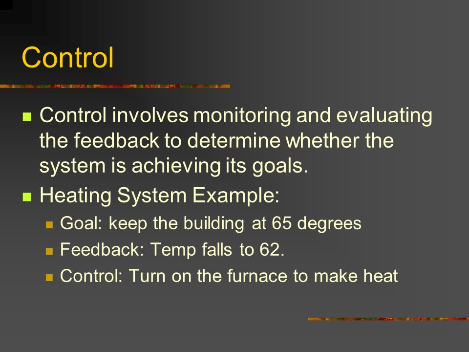 Control Control involves monitoring and evaluating the feedback to determine whether the system is achieving its goals.