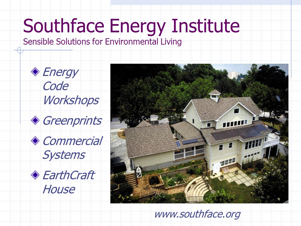 Southface Energy Institute Sensible Solutions for Environmental Living Energy Code Workshops Greenprints Commercial Systems EarthCraft House www.southface.org