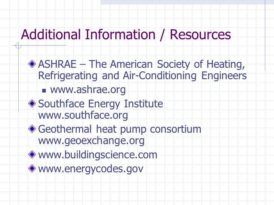 Additional Information / Resources ASHRAE – The American Society of Heating, Refrigerating and Air-Conditioning Engineers www.ashrae.org Southface Energy Institute www.southface.org Geothermal heat pump consortium www.geoexchange.org www.buildingscience.com www.energycodes.gov