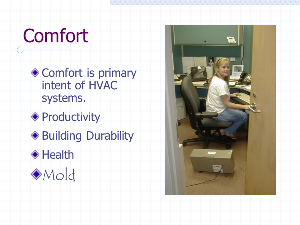 Comfort Comfort is primary intent of HVAC systems. Productivity Building Durability Health Mold
