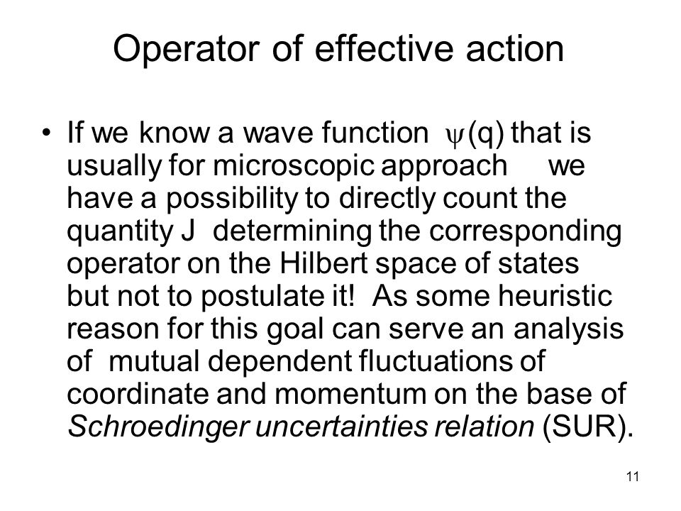 11 Operator of effective action If we know a wave function  (q) that is usually for microscopic approach we have a possibility to directly count the quantity J determining the corresponding operator on the Hilbert space of states but not to postulate it.