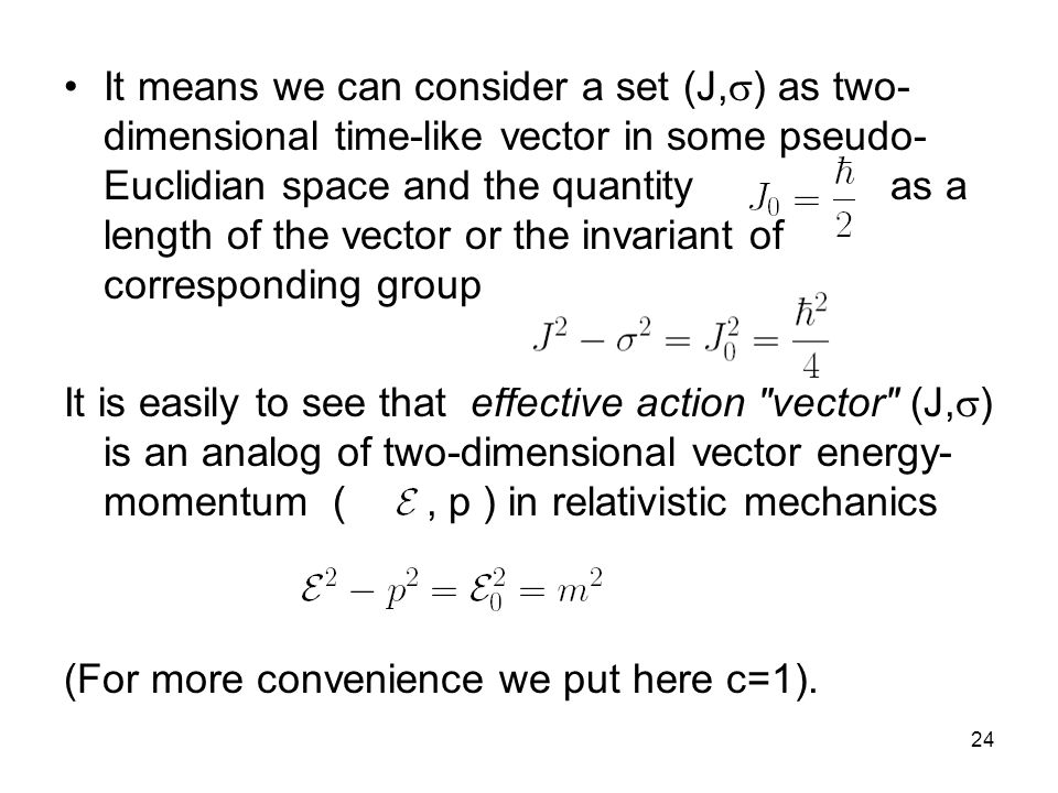 24 It means we can consider a set (J,  ) as two- dimensional time-like vector in some pseudo- Euclidian space and the quantity as a length of the vector or the invariant of corresponding group It is easily to see that effective action vector (J,  ) is an analog of two-dimensional vector energy- momentum (, p ) in relativistic mechanics (For more convenience we put here с=1).