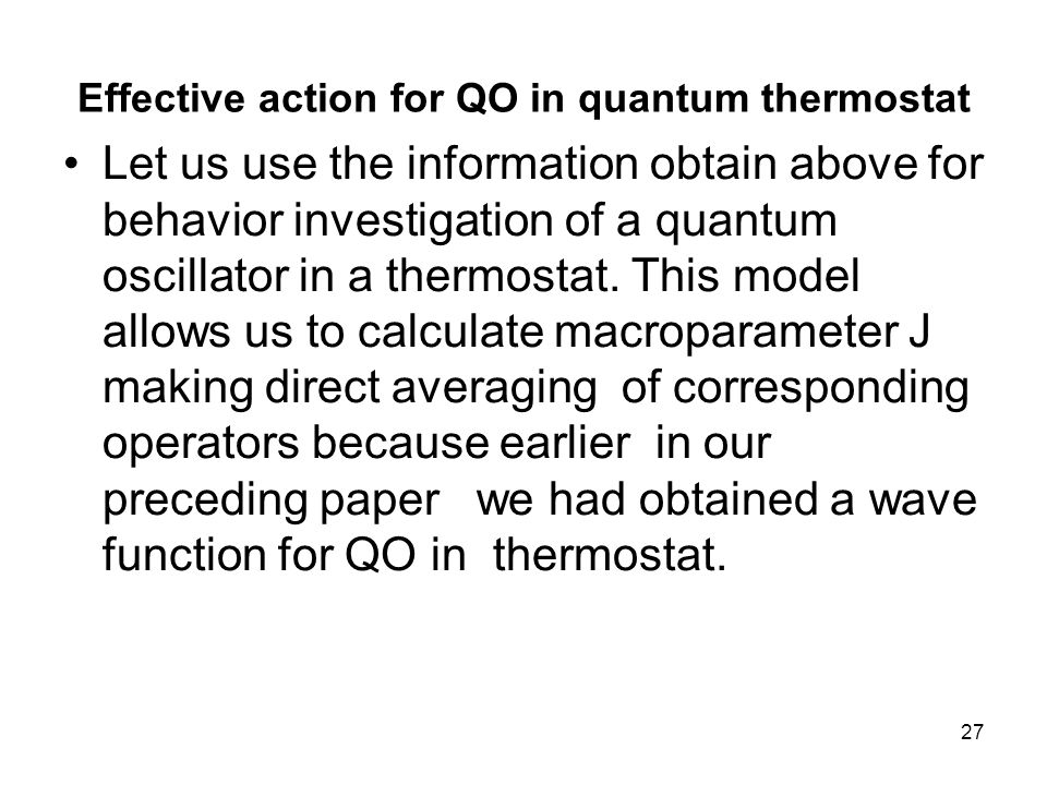 27 Effective action for QO in quantum thermostat Let us use the information obtain above for behavior investigation of a quantum oscillator in a thermostat.