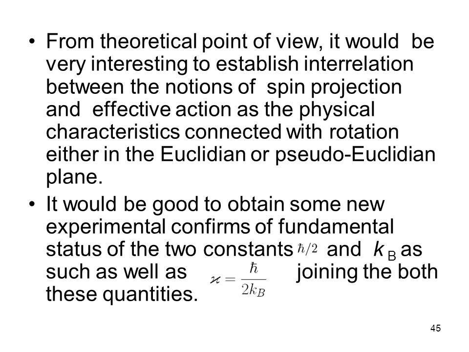 45 From theoretical point of view, it would be very interesting to establish interrelation between the notions of spin projection and effective action as the physical characteristics connected with rotation either in the Euclidian or pseudo-Euclidian plane.