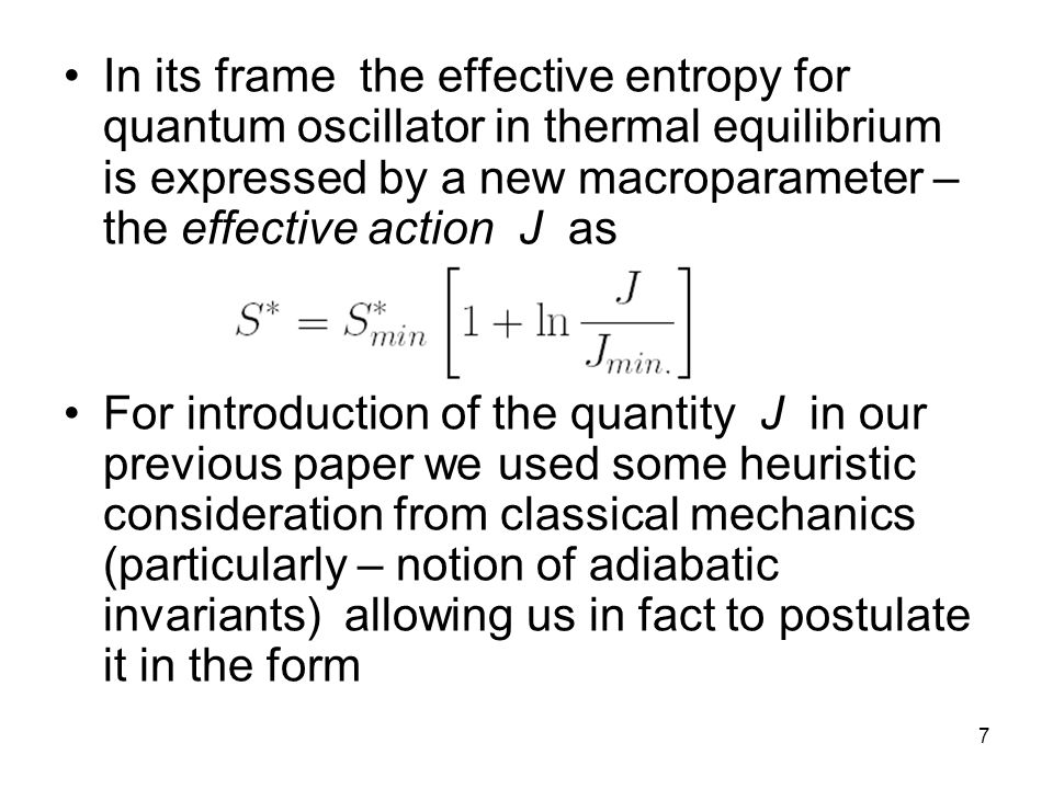 7 In its frame the effective entropy for quantum oscillator in thermal equilibrium is expressed by a new macroparameter – the effective action J as For introduction of the quantity J in our previous paper we used some heuristic consideration from classical mechanics (particularly – notion of adiabatic invariants) allowing us in fact to postulate it in the form