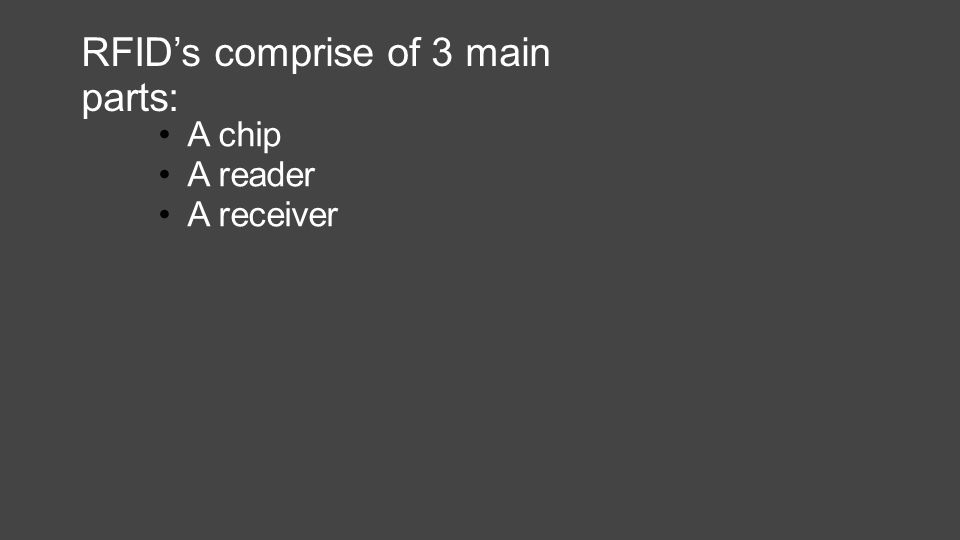 RFID's comprise of 3 main parts: A chip A reader A receiver