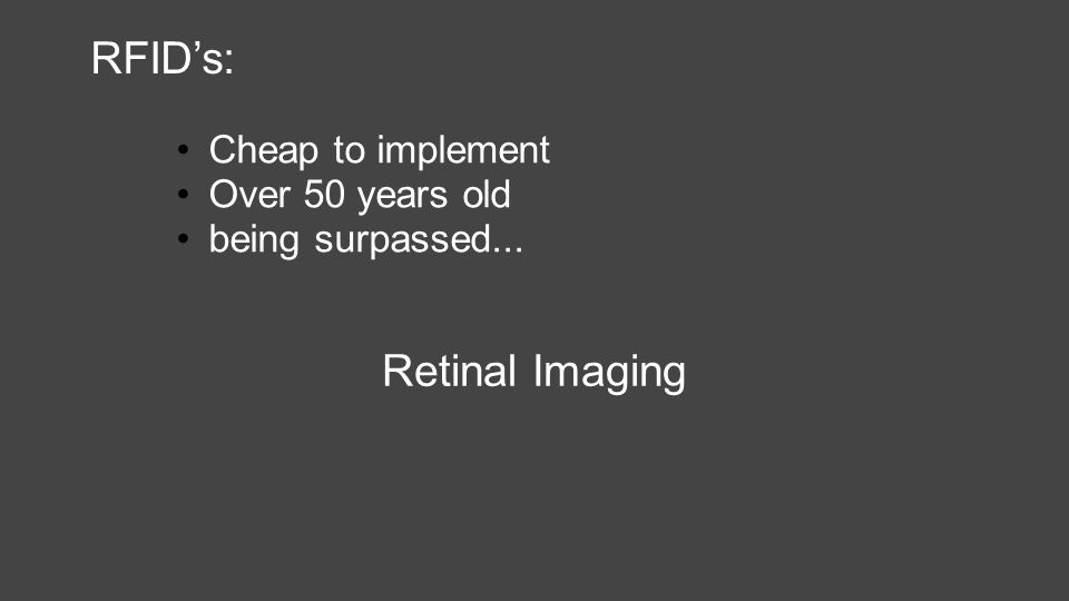 RFID's: Cheap to implement Over 50 years old being surpassed... Retinal Imaging