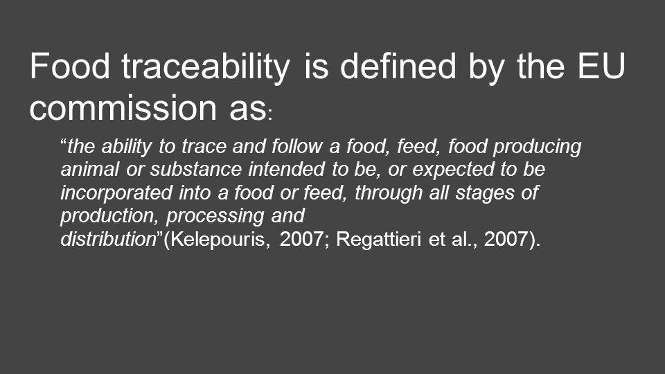 Food traceability is defined by the EU commission as : the ability to trace and follow a food, feed, food producing animal or substance intended to be, or expected to be incorporated into a food or feed, through all stages of production, processing and distribution (Kelepouris, 2007; Regattieri et al., 2007).