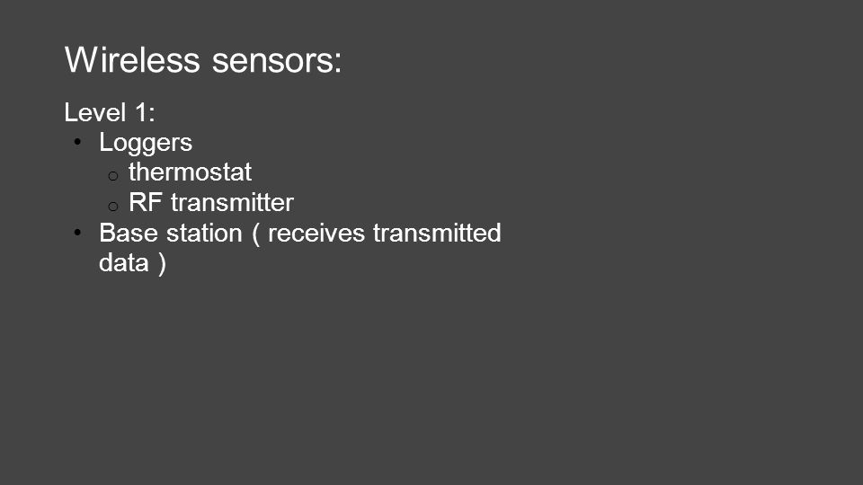 Wireless sensors: Level 1: Loggers o thermostat o RF transmitter Base station ( receives transmitted data )