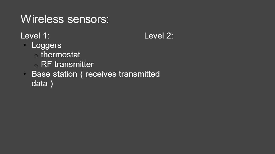 Wireless sensors: Level 1: Loggers o thermostat o RF transmitter Base station ( receives transmitted data ) Level 2: