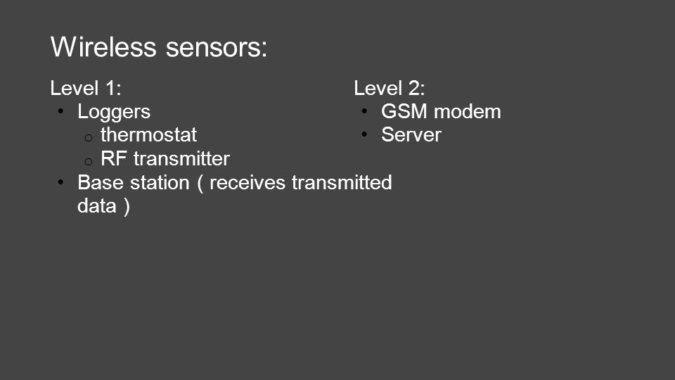 Wireless sensors: Level 1: Loggers o thermostat o RF transmitter Base station ( receives transmitted data ) Level 2: GSM modem Server