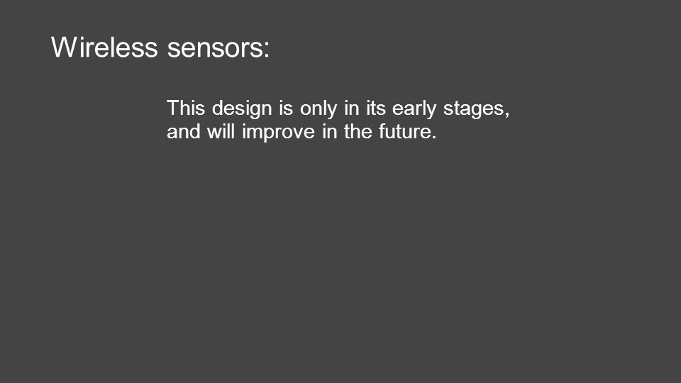 Wireless sensors: This design is only in its early stages, and will improve in the future.