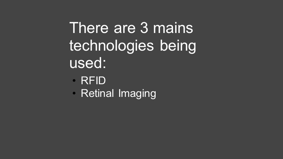 There are 3 mains technologies being used: RFID Retinal Imaging