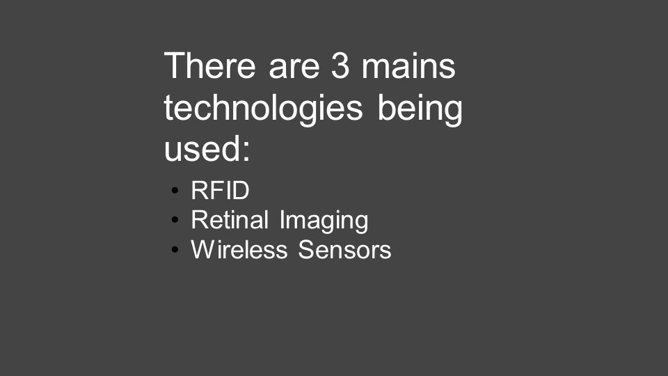 There are 3 mains technologies being used: RFID Retinal Imaging Wireless Sensors
