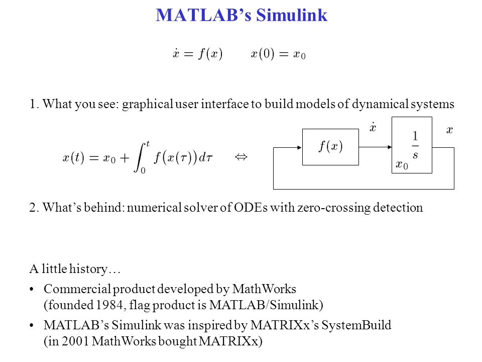 MATLAB's Simulink 1. What you see: graphical user interface to build models of dynamical systems 2. What's behind: numerical solver of ODEs with zero-
