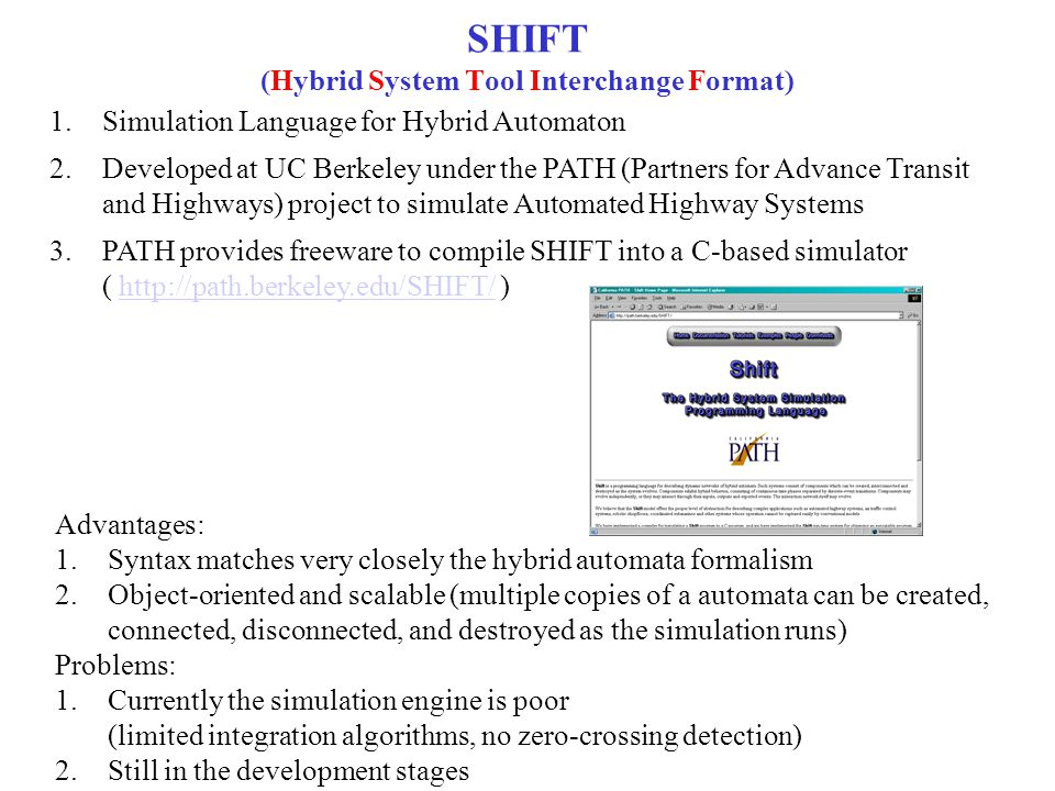 SHIFT (Hybrid System Tool Interchange Format) 1.Simulation Language for Hybrid Automaton 2.Developed at UC Berkeley under the PATH (Partners for Advance Transit and Highways) project to simulate Automated Highway Systems 3.PATH provides freeware to compile SHIFT into a C-based simulator ( http://path.berkeley.edu/SHIFT/ )http://path.berkeley.edu/SHIFT/ Advantages: 1.Syntax matches very closely the hybrid automata formalism 2.Object-oriented and scalable (multiple copies of a automata can be created, connected, disconnected, and destroyed as the simulation runs) Problems: 1.Currently the simulation engine is poor (limited integration algorithms, no zero-crossing detection) 2.Still in the development stages