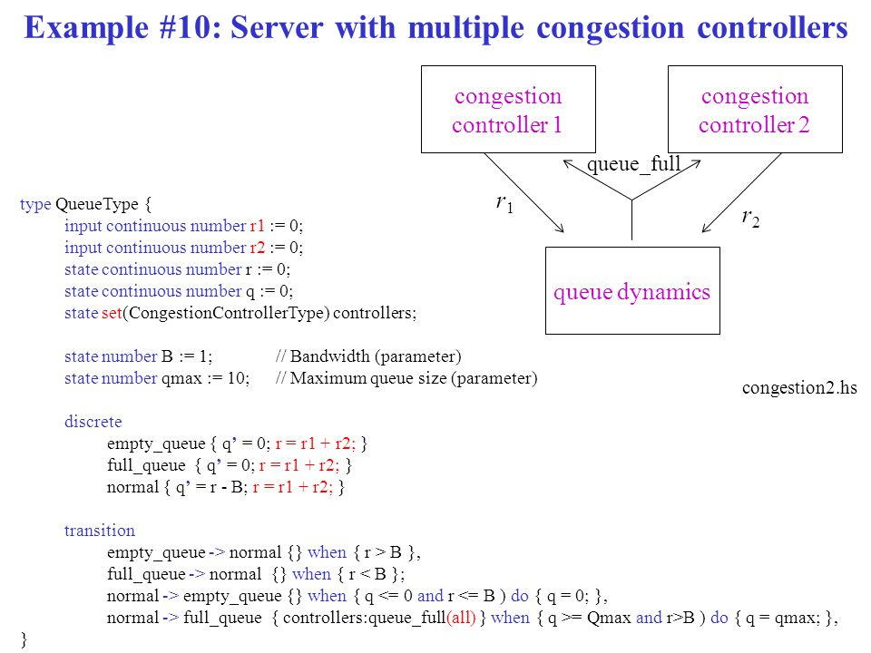 Example #10: Server with multiple congestion controllers type QueueType { input continuous number r1 := 0; input continuous number r2 := 0; state cont