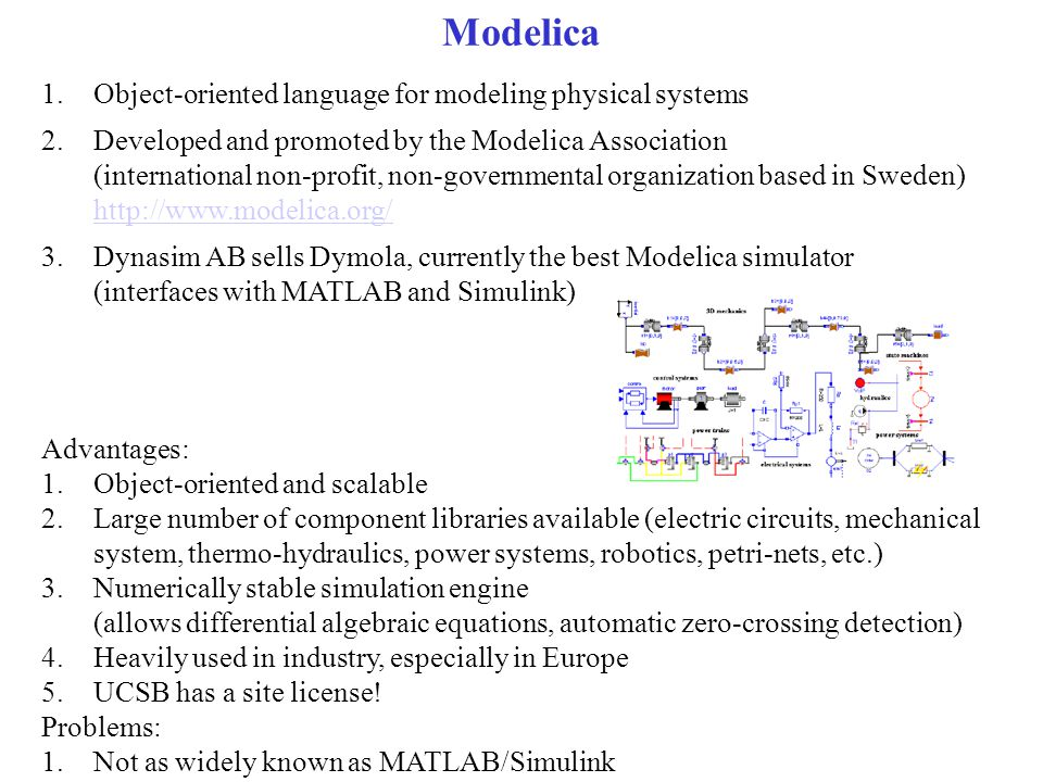 Modelica 1.Object-oriented language for modeling physical systems 2.Developed and promoted by the Modelica Association (international non-profit, non-governmental organization based in Sweden) http://www.modelica.org/ http://www.modelica.org/ 3.Dynasim AB sells Dymola, currently the best Modelica simulator (interfaces with MATLAB and Simulink) Advantages: 1.Object-oriented and scalable 2.Large number of component libraries available (electric circuits, mechanical system, thermo-hydraulics, power systems, robotics, petri-nets, etc.) 3.Numerically stable simulation engine (allows differential algebraic equations, automatic zero-crossing detection) 4.Heavily used in industry, especially in Europe 5.UCSB has a site license.