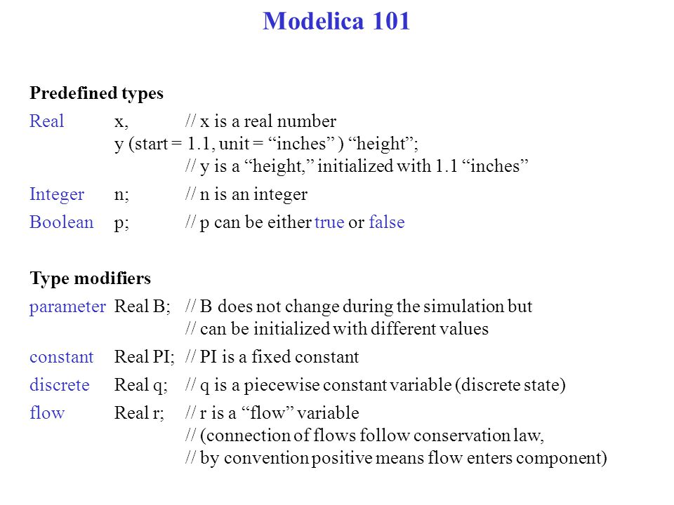 Modelica 101 Predefined types Real x,// x is a real number y (start = 1.1, unit = inches ) height ; // y is a height, initialized with 1.1 inches Integern;// n is an integer Booleanp;// p can be either true or false Type modifiers parameterReal B;// B does not change during the simulation but // can be initialized with different values constantReal PI;// PI is a fixed constant discrete Real q;// q is a piecewise constant variable (discrete state) flow Real r;// r is a flow variable // (connection of flows follow conservation law, // by convention positive means flow enters component)
