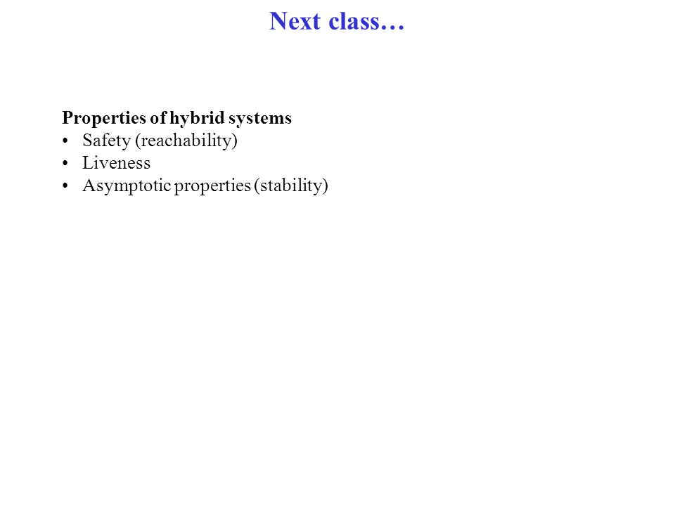 Next class… Properties of hybrid systems Safety (reachability) Liveness Asymptotic properties (stability)