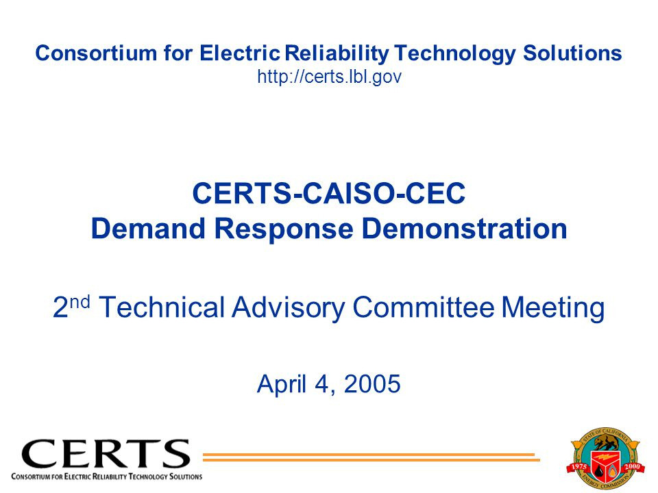 Consortium for Electric Reliability Technology Solutions http://certs.lbl.gov CERTS-CAISO-CEC Demand Response Demonstration 2 nd Technical Advisory Committee Meeting April 4, 2005