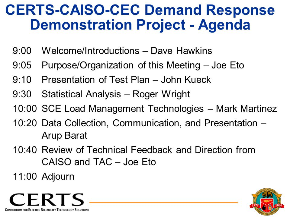 CERTS-CAISO-CEC Demand Response Demonstration Project - Agenda 9:00Welcome/Introductions – Dave Hawkins 9:05Purpose/Organization of this Meeting – Joe Eto 9:10Presentation of Test Plan – John Kueck 9:30Statistical Analysis – Roger Wright 10:00SCE Load Management Technologies – Mark Martinez 10:20Data Collection, Communication, and Presentation – Arup Barat 10:40Review of Technical Feedback and Direction from CAISO and TAC – Joe Eto 11:00Adjourn