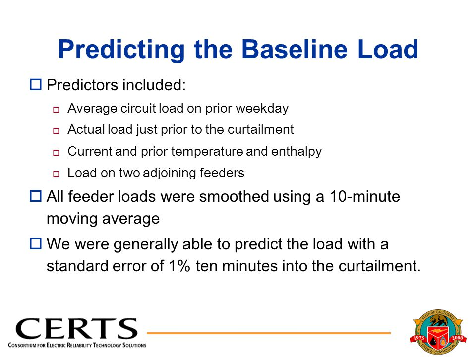 Predicting the Baseline Load oPredictors included: o Average circuit load on prior weekday o Actual load just prior to the curtailment o Current and prior temperature and enthalpy o Load on two adjoining feeders oAll feeder loads were smoothed using a 10-minute moving average oWe were generally able to predict the load with a standard error of 1% ten minutes into the curtailment.