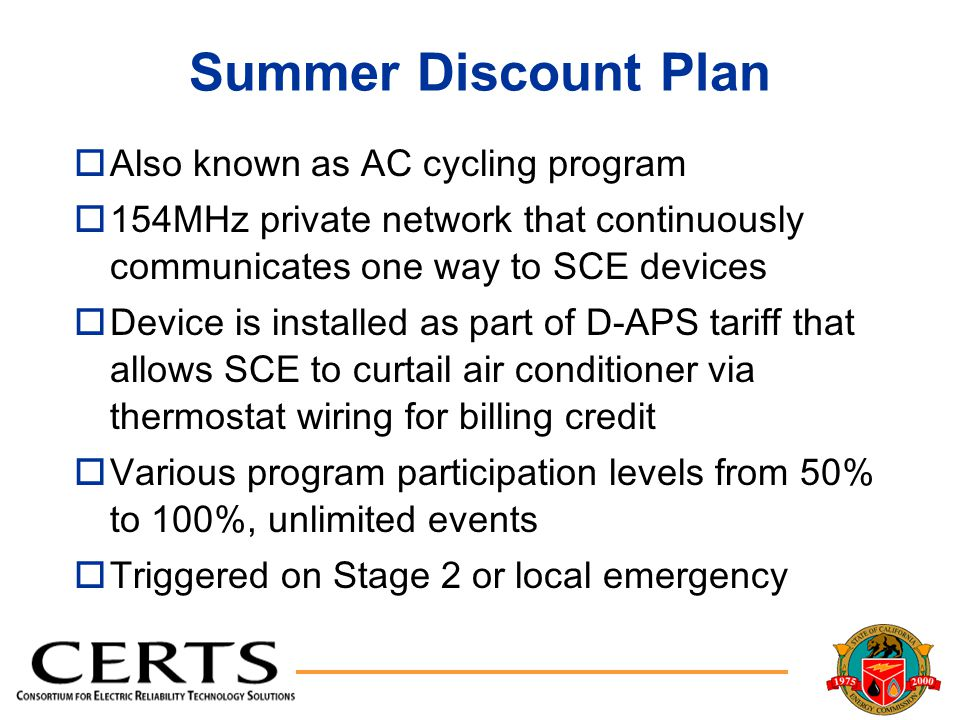 Summer Discount Plan oAlso known as AC cycling program o154MHz private network that continuously communicates one way to SCE devices oDevice is installed as part of D-APS tariff that allows SCE to curtail air conditioner via thermostat wiring for billing credit oVarious program participation levels from 50% to 100%, unlimited events oTriggered on Stage 2 or local emergency