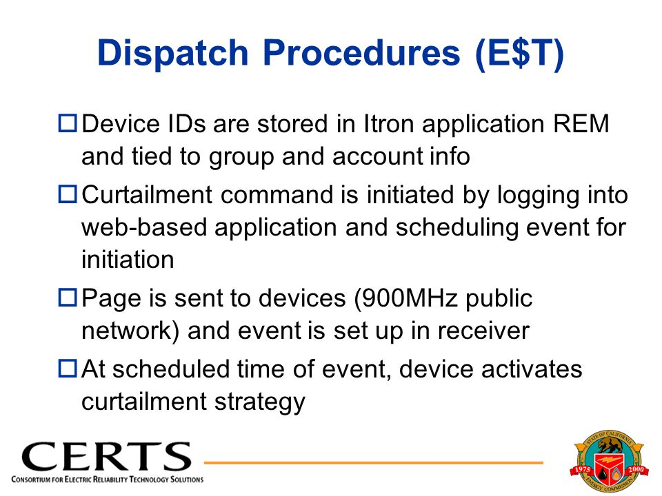 Dispatch Procedures (E$T) oDevice IDs are stored in Itron application REM and tied to group and account info oCurtailment command is initiated by logging into web-based application and scheduling event for initiation oPage is sent to devices (900MHz public network) and event is set up in receiver oAt scheduled time of event, device activates curtailment strategy