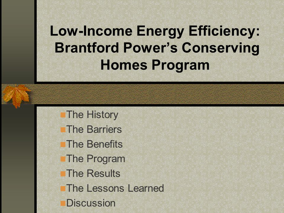 Low-Income Energy Efficiency: Brantford Power's Conserving Homes Program The History The Barriers The Benefits The Program The Results The Lessons Learned Discussion