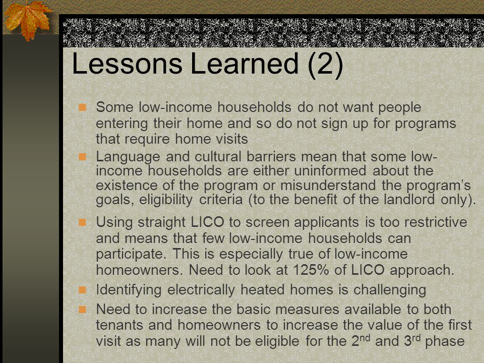 Lessons Learned (2) Some low-income households do not want people entering their home and so do not sign up for programs that require home visits Language and cultural barriers mean that some low- income households are either uninformed about the existence of the program or misunderstand the program's goals, eligibility criteria (to the benefit of the landlord only).