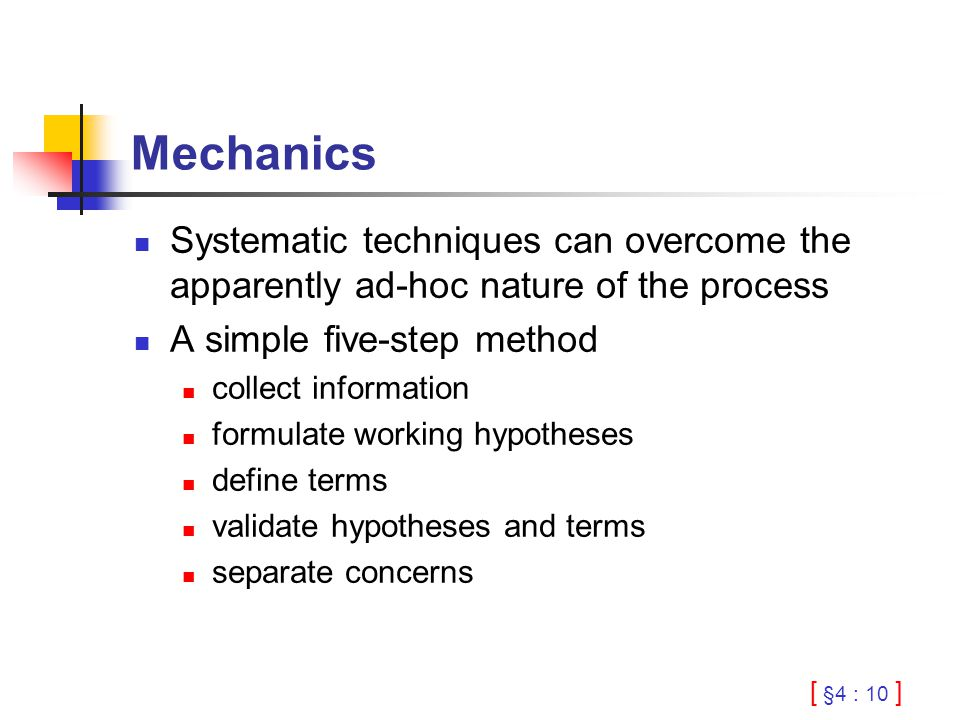 [ §4 : 10 ] Mechanics Systematic techniques can overcome the apparently ad-hoc nature of the process A simple five-step method collect information formulate working hypotheses define terms validate hypotheses and terms separate concerns