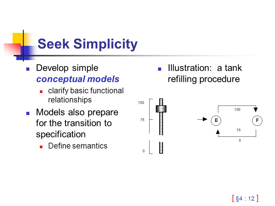 [ §4 : 12 ] Seek Simplicity Develop simple conceptual models clarify basic functional relationships Models also prepare for the transition to specification Define semantics Illustration: a tank refilling procedure