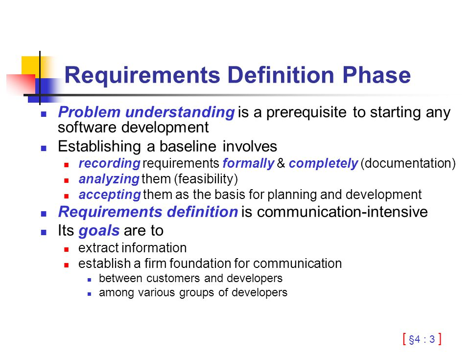 [ §4 : 3 ] Requirements Definition Phase Problem understanding is a prerequisite to starting any software development Establishing a baseline involves recording requirements formally & completely (documentation) analyzing them (feasibility) accepting them as the basis for planning and development Requirements definition is communication-intensive Its goals are to extract information establish a firm foundation for communication between customers and developers among various groups of developers