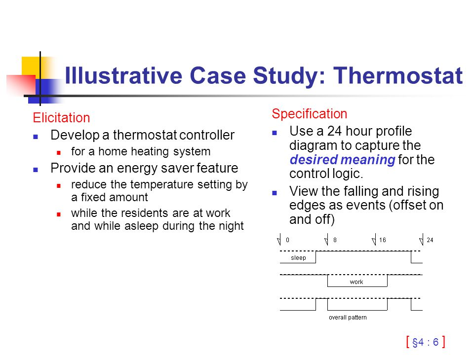 [ §4 : 6 ] Illustrative Case Study: Thermostat Elicitation Develop a thermostat controller for a home heating system Provide an energy saver feature reduce the temperature setting by a fixed amount while the residents are at work and while asleep during the night Specification Use a 24 hour profile diagram to capture the desired meaning for the control logic.