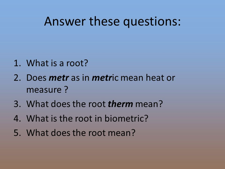 Answer these questions: 1.What is a root? 2.Does metr as in metric mean heat or measure ? 3.What does the root therm mean? 4.What is the root in biome