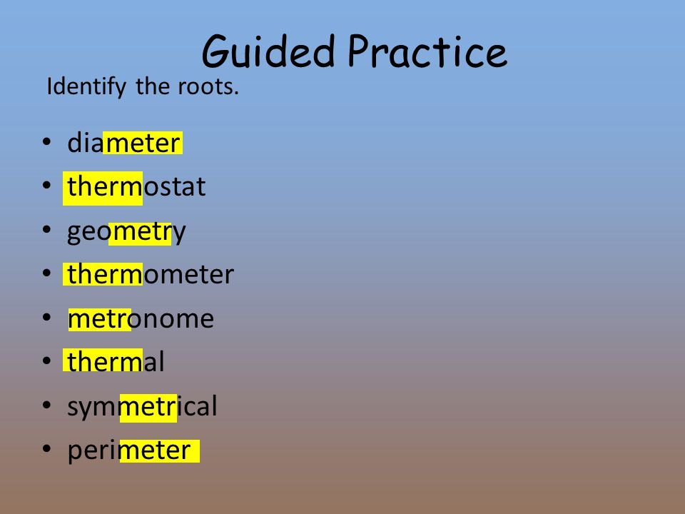 Identify the roots. diameter thermostat geometry thermometer metronome thermal symmetrical perimeter Guided Practice