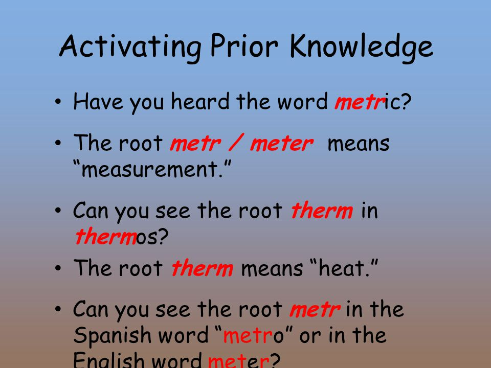 "Activating Prior Knowledge Have you heard the word metric? The root metr / meter means ""measurement."" Can you see the root therm in thermos? The root"
