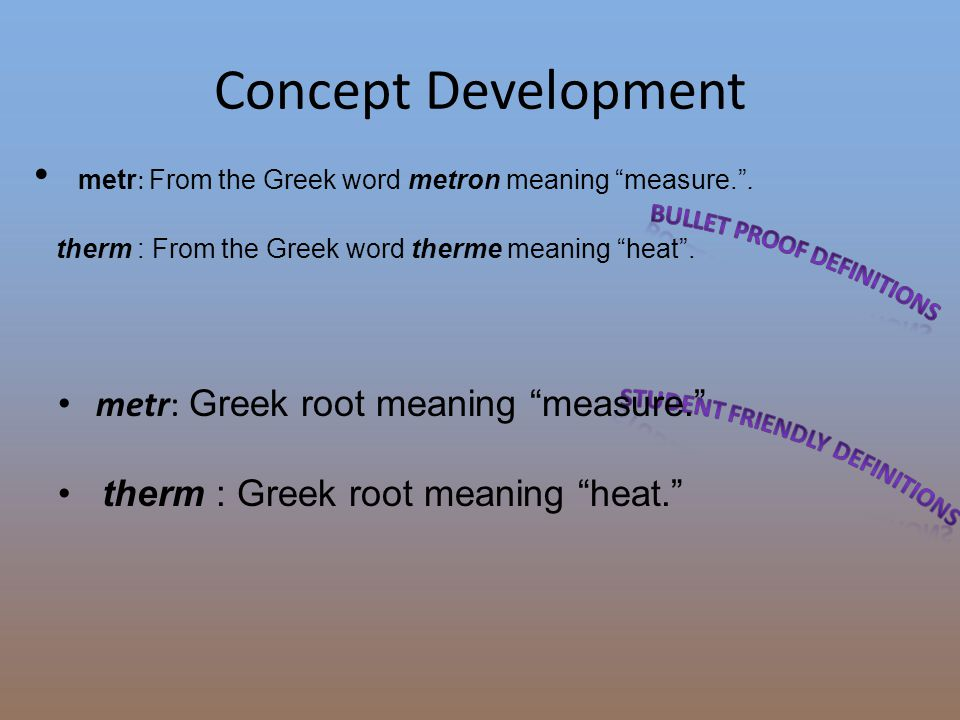 "Concept Development metr : From the Greek word metron meaning ""measure."". therm : From the Greek word therme meaning ""heat"". metr: Greek root meaning"