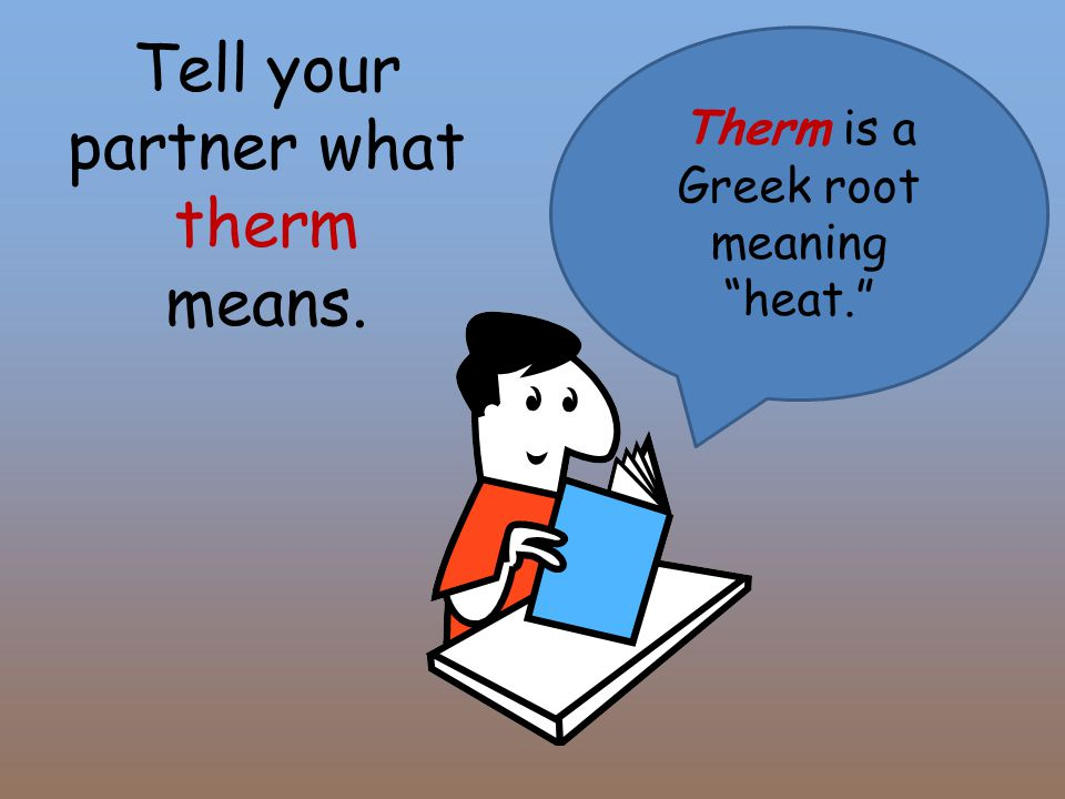 Tell your partner what therm means. Therm is a Greek root meaning heat.