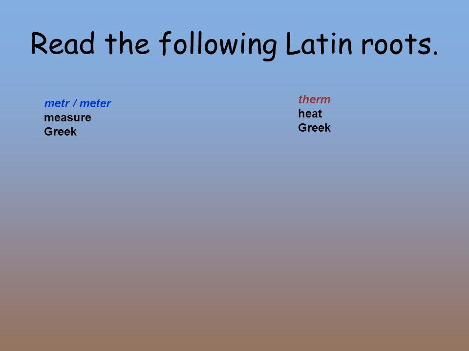 Read the following Latin roots. metr / meter measure Greek therm heat Greek