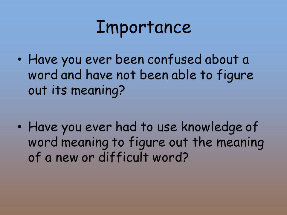 Importance Have you ever been confused about a word and have not been able to figure out its meaning.